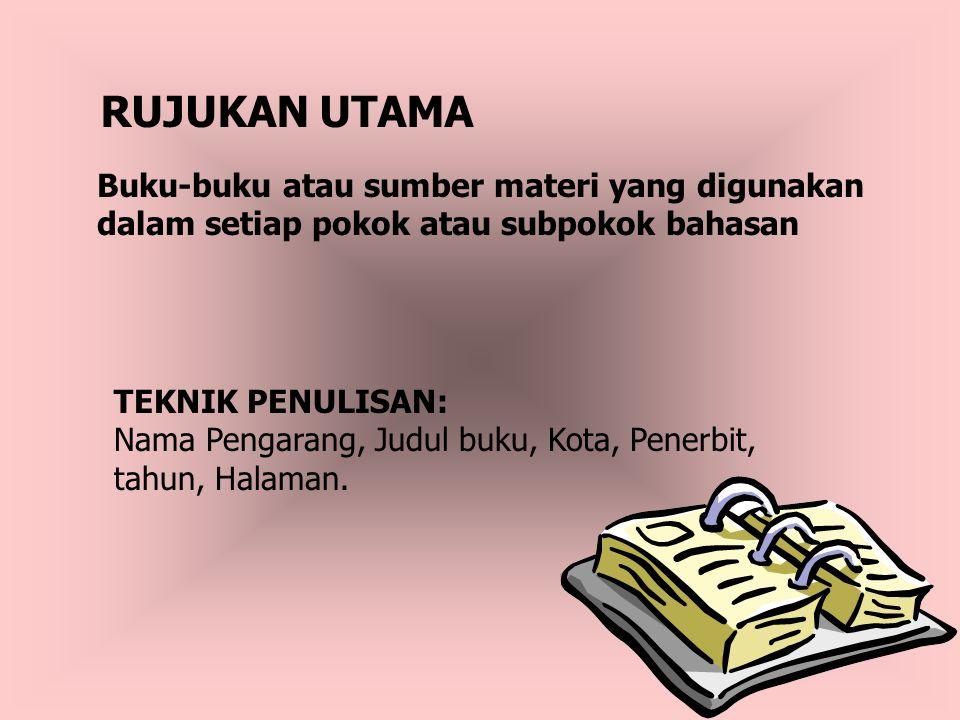 RUJUKAN UTAMA Buku-buku atau sumber materi yang digunakan dalam setiap pokok atau subpokok bahasan TEKNIK PENULISAN: Nama Pengarang, Judul buku, Kota,