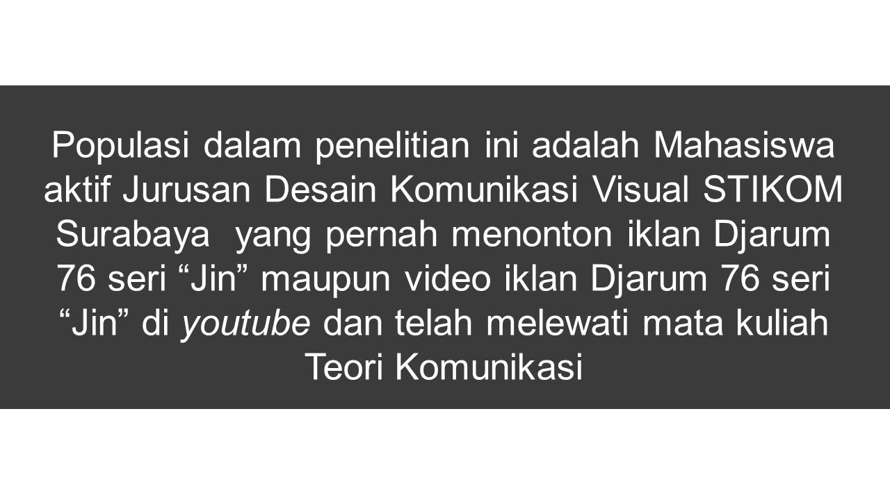 """Populasi dalam penelitian ini adalah Mahasiswa aktif Jurusan Desain Komunikasi Visual STIKOM Surabaya yang pernah menonton iklan Djarum 76 seri """"Jin"""""""
