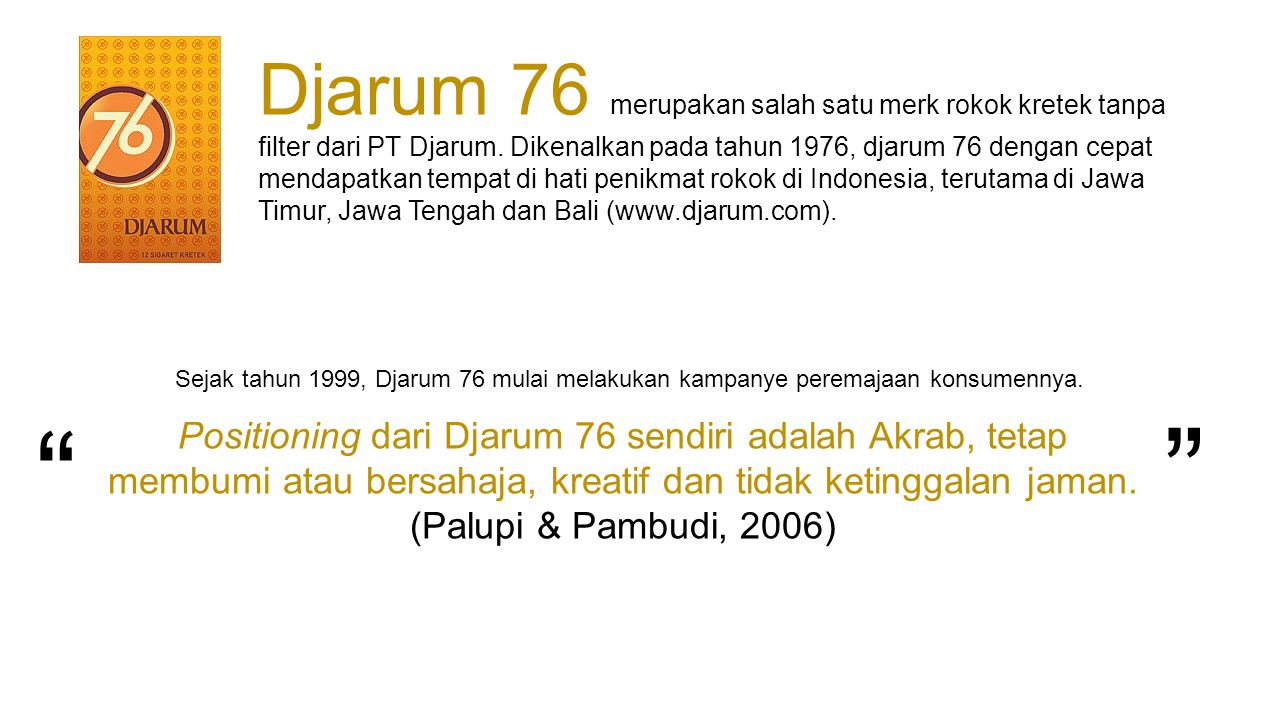 Djarum 76 merupakan salah satu merk rokok kretek tanpa filter dari PT Djarum. Dikenalkan pada tahun 1976, djarum 76 dengan cepat mendapatkan tempat di