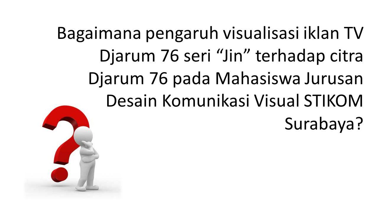 "Bagaimana pengaruh visualisasi iklan TV Djarum 76 seri ""Jin"" terhadap citra Djarum 76 pada Mahasiswa Jurusan Desain Komunikasi Visual STIKOM Surabaya?"