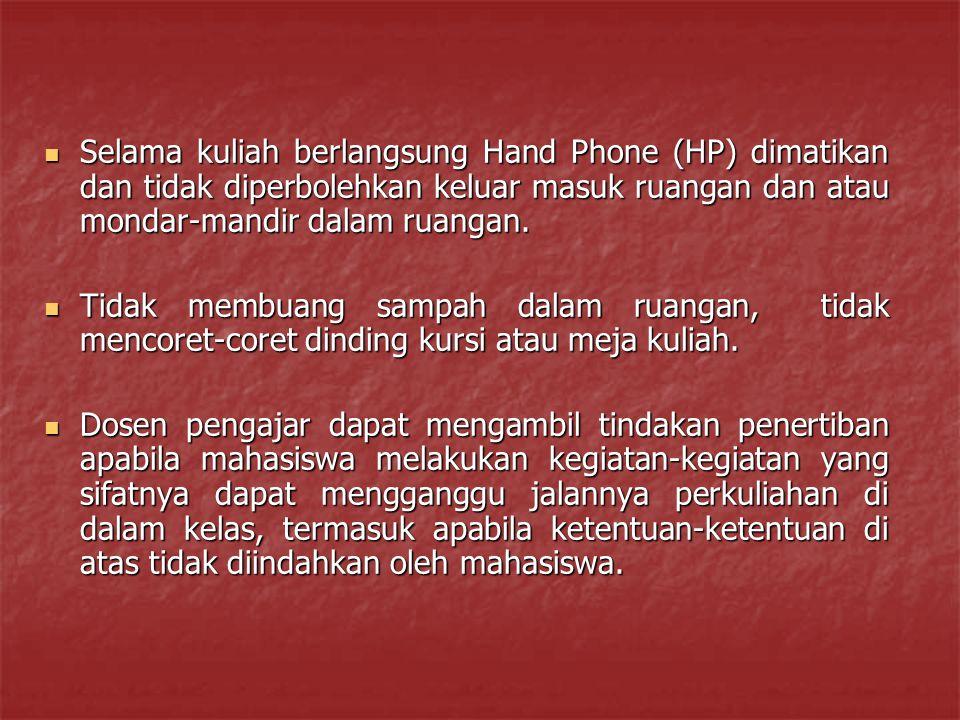 Selama kuliah berlangsung Hand Phone (HP) dimatikan dan tidak diperbolehkan keluar masuk ruangan dan atau mondar-mandir dalam ruangan.