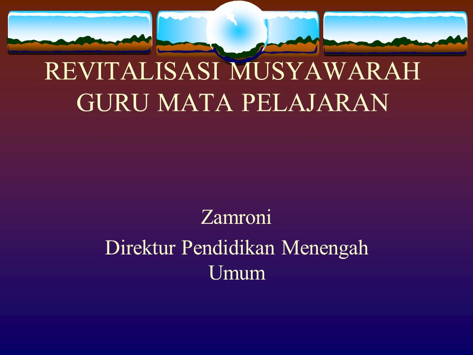 REVITALISASI MUSYAWARAH GURU MATA PELAJARAN Zamroni Direktur Pendidikan Menengah Umum