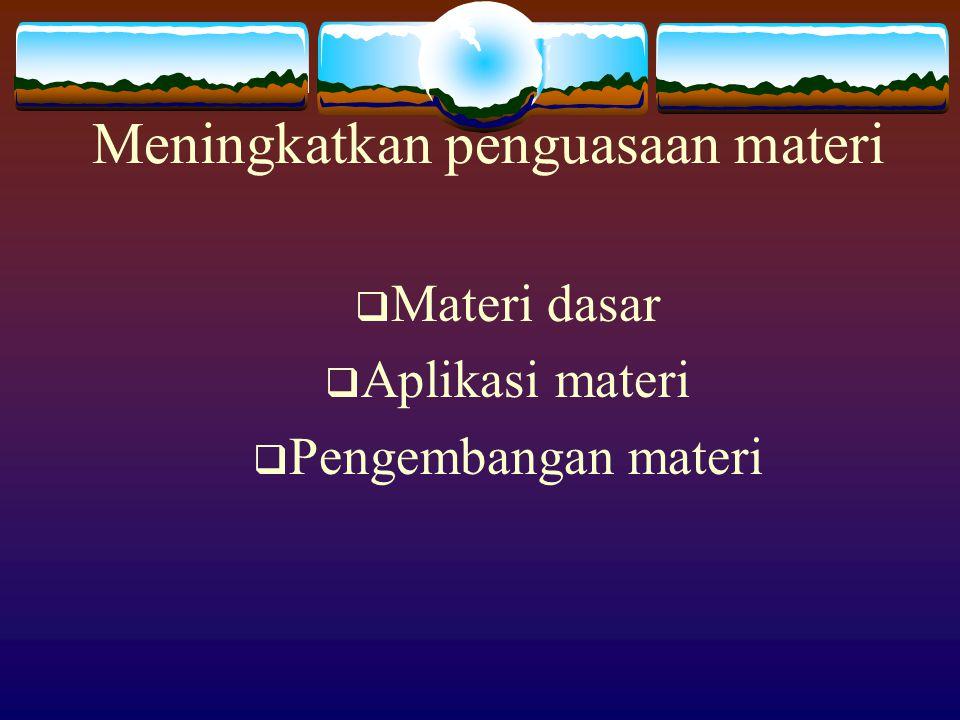 Meningkatkan penguasaan materi  Materi dasar  Aplikasi materi  Pengembangan materi