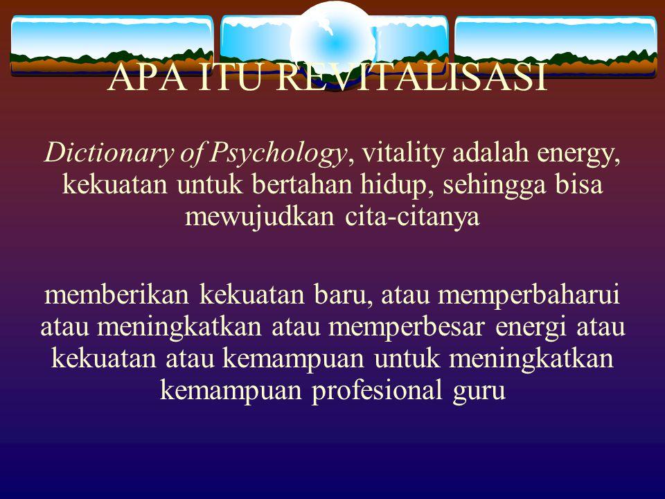 APA ITU REVITALISASI Dictionary of Psychology, vitality adalah energy, kekuatan untuk bertahan hidup, sehingga bisa mewujudkan cita-citanya memberikan kekuatan baru, atau memperbaharui atau meningkatkan atau memperbesar energi atau kekuatan atau kemampuan untuk meningkatkan kemampuan profesional guru