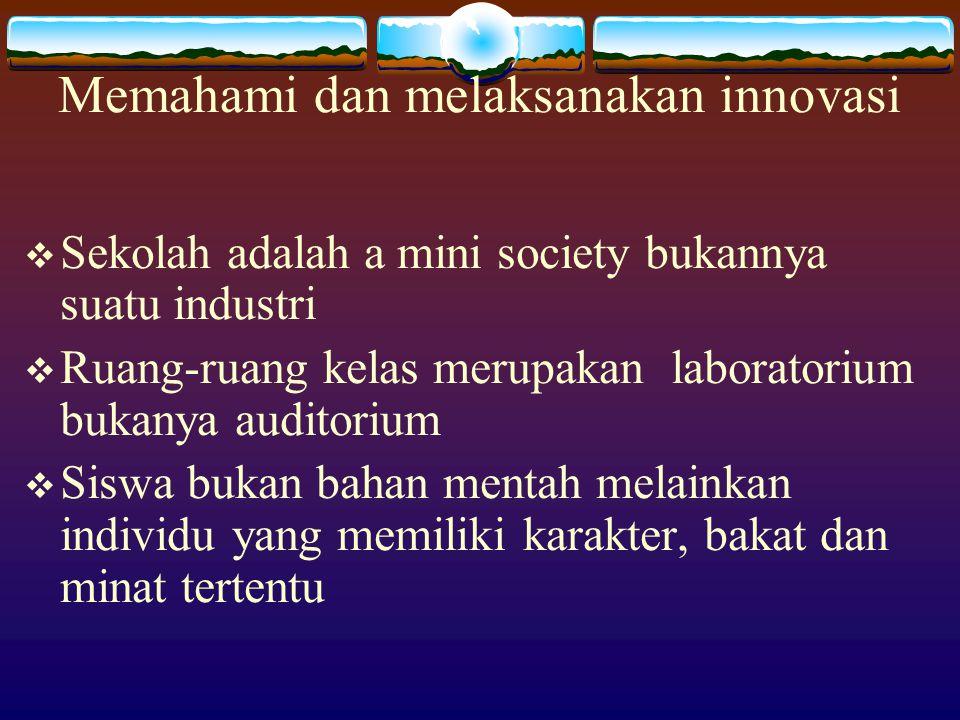 Memahami dan melaksanakan innovasi  Sekolah adalah a mini society bukannya suatu industri  Ruang-ruang kelas merupakan laboratorium bukanya auditorium  Siswa bukan bahan mentah melainkan individu yang memiliki karakter, bakat dan minat tertentu