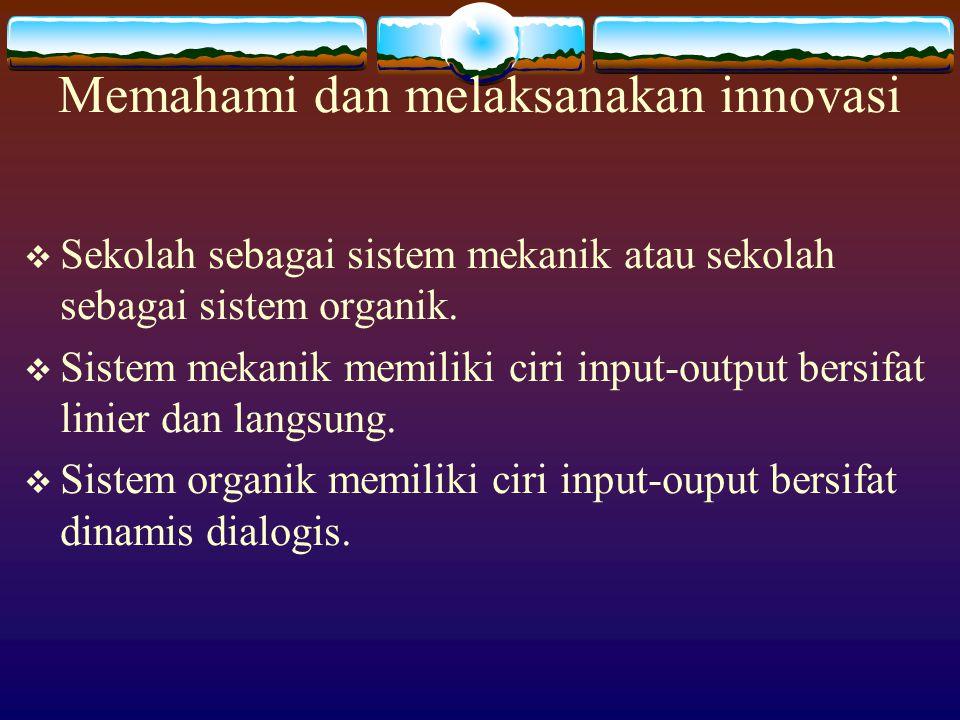 Memahami dan melaksanakan innovasi  Sekolah sebagai sistem mekanik atau sekolah sebagai sistem organik.  Sistem mekanik memiliki ciri input-output b