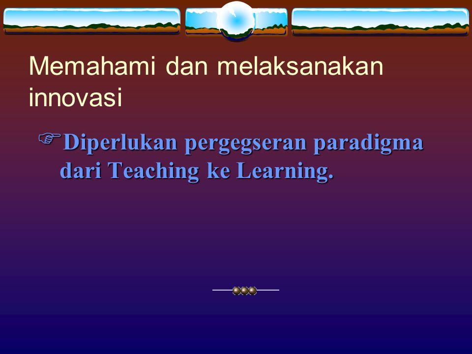  Diperlukan pergegseran paradigma dari Teaching ke Learning. Memahami dan melaksanakan innovasi