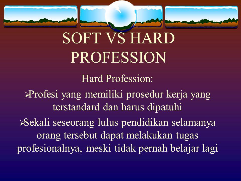 SOFT VS HARD PROFESSION Hard Profession:  Profesi yang memiliki prosedur kerja yang terstandard dan harus dipatuhi  Sekali seseorang lulus pendidikan selamanya orang tersebut dapat melakukan tugas profesionalnya, meski tidak pernah belajar lagi
