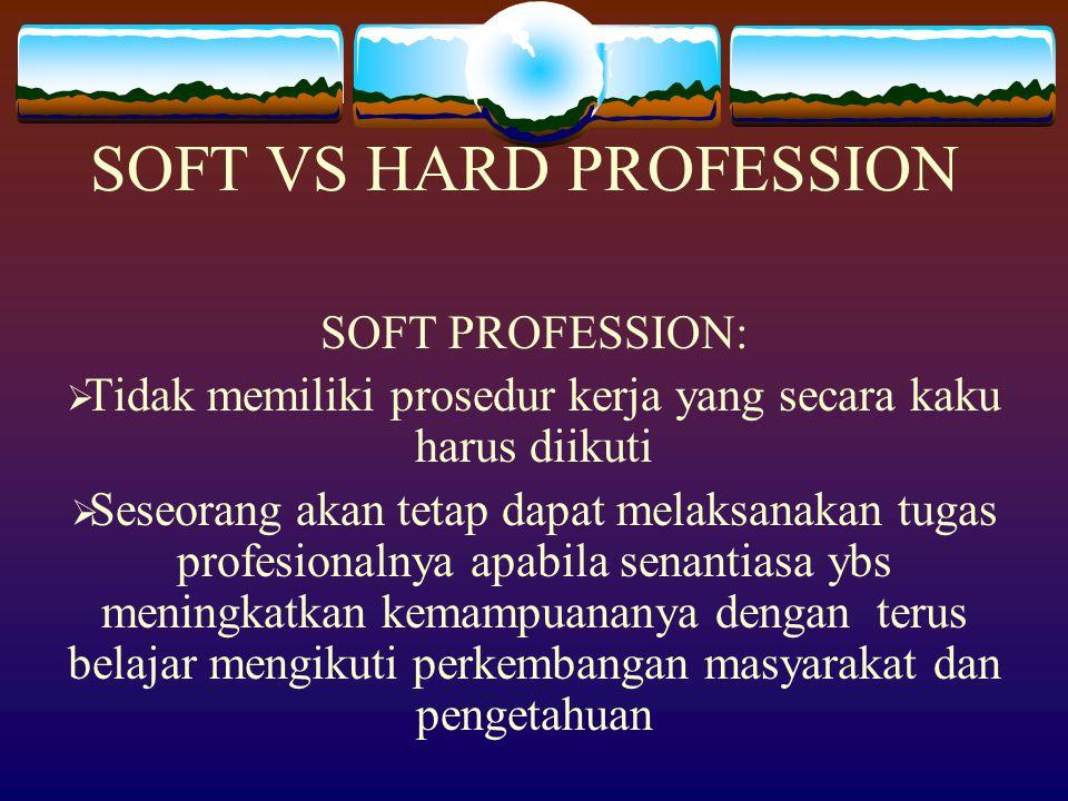 SOFT PROFESSION:  Tidak memiliki prosedur kerja yang secara kaku harus diikuti  Seseorang akan tetap dapat melaksanakan tugas profesionalnya apabila senantiasa ybs meningkatkan kemampuananya dengan terus belajar mengikuti perkembangan masyarakat dan pengetahuan SOFT VS HARD PROFESSION