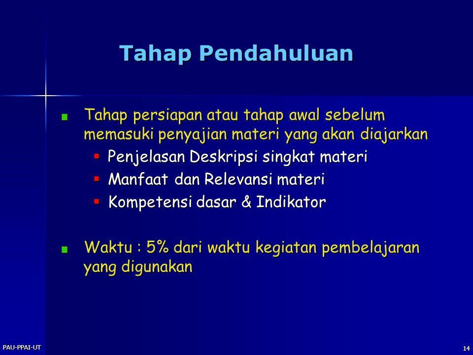 PAU-PPAI-UT 14 Tahap Pendahuluan Tahap persiapan atau tahap awal sebelum memasuki penyajian materi yang akan diajarkan  Penjelasan Deskripsi singkat materi  Manfaat dan Relevansi materi  Kompetensi dasar & Indikator Waktu : 5% dari waktu kegiatan pembelajaran yang digunakan