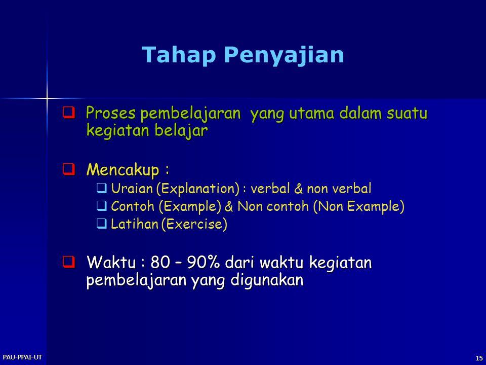 PAU-PPAI-UT 15 Tahap Penyajian  Proses pembelajaran yang utama dalam suatu kegiatan belajar  Mencakup :   Uraian (Explanation) : verbal & non verbal   Contoh (Example) & Non contoh (Non Example)   Latihan (Exercise)  Waktu : 80 – 90% dari waktu kegiatan pembelajaran yang digunakan