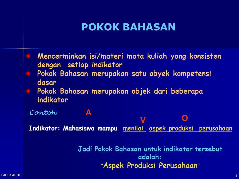 PAU-PPAI-UT 6 POKOK BAHASAN Mencerminkan isi/materi mata kuliah yang konsisten dengan setiap indikator Pokok Bahasan merupakan satu obyek kompetensi dasar Pokok Bahasan merupakan objek dari beberapa indikator Contoh : Indikator: Mahasiswa mampu menilai aspek produksi perusahaan A V O Jadi Pokok Bahasan untuk indikator tersebut adalah: Aspek Produksi Perusahaan