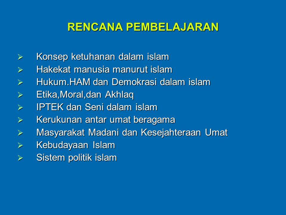RENCANA PEMBELAJARAN  Konsep ketuhanan dalam islam  Hakekat manusia manurut islam  Hukum.HAM dan Demokrasi dalam islam  Etika,Moral,dan Akhlaq  IPTEK dan Seni dalam islam  Kerukunan antar umat beragama  Masyarakat Madani dan Kesejahteraan Umat  Kebudayaan Islam  Sistem politik islam
