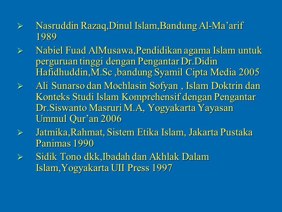  Nasruddin Razaq,Dinul Islam,Bandung Al-Ma'arif 1989  Nabiel Fuad AlMusawa,Pendidikan agama Islam untuk perguruan tinggi dengan Pengantar Dr.Didin Hafidhuddin,M.Sc,bandung Syamil Cipta Media 2005  Ali Sunarso dan Mochlasin Sofyan, Islam Doktrin dan Konteks Studi Islam Komprehensif dengan Pengantar Dr.Siswanto Masruri M.A, Yogyakarta Yayasan Ummul Qur'an 2006  Jatmika,Rahmat, Sistem Etika Islam, Jakarta Pustaka Panimas 1990  Sidik Tono dkk,Ibadah dan Akhlak Dalam Islam,Yogyakarta UII Press 1997
