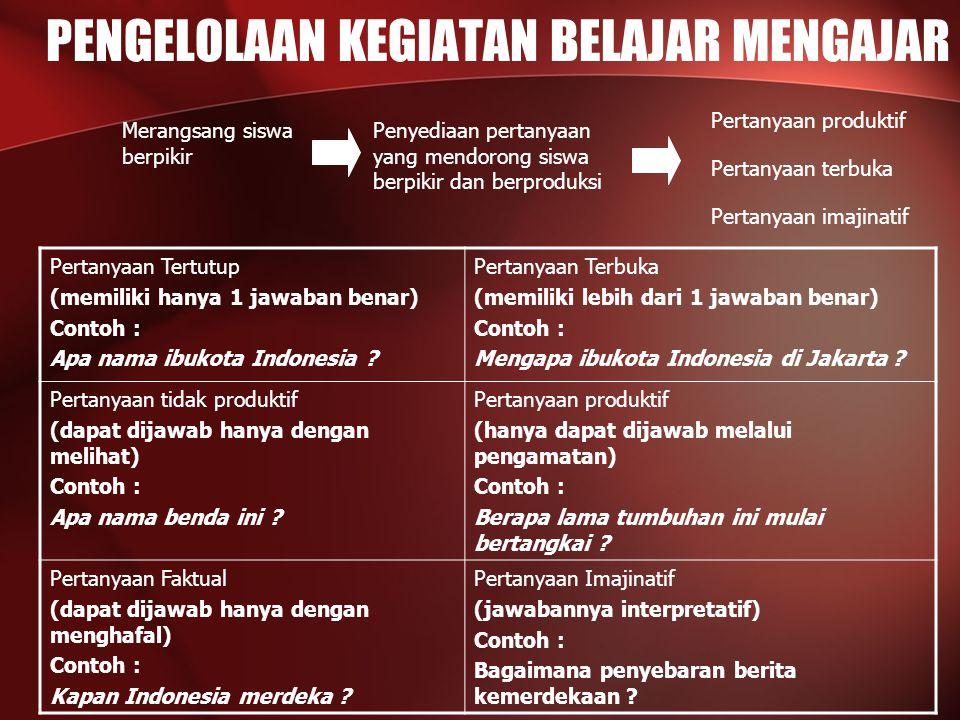 PENGELOLAAN KEGIATAN BELAJAR MENGAJAR Penyediaan pertanyaan yang mendorong siswa berpikir dan berproduksi Merangsang siswa berpikir Pertanyaan produktif Pertanyaan terbuka Pertanyaan imajinatif Pertanyaan Tertutup (memiliki hanya 1 jawaban benar) Contoh : Apa nama ibukota Indonesia .