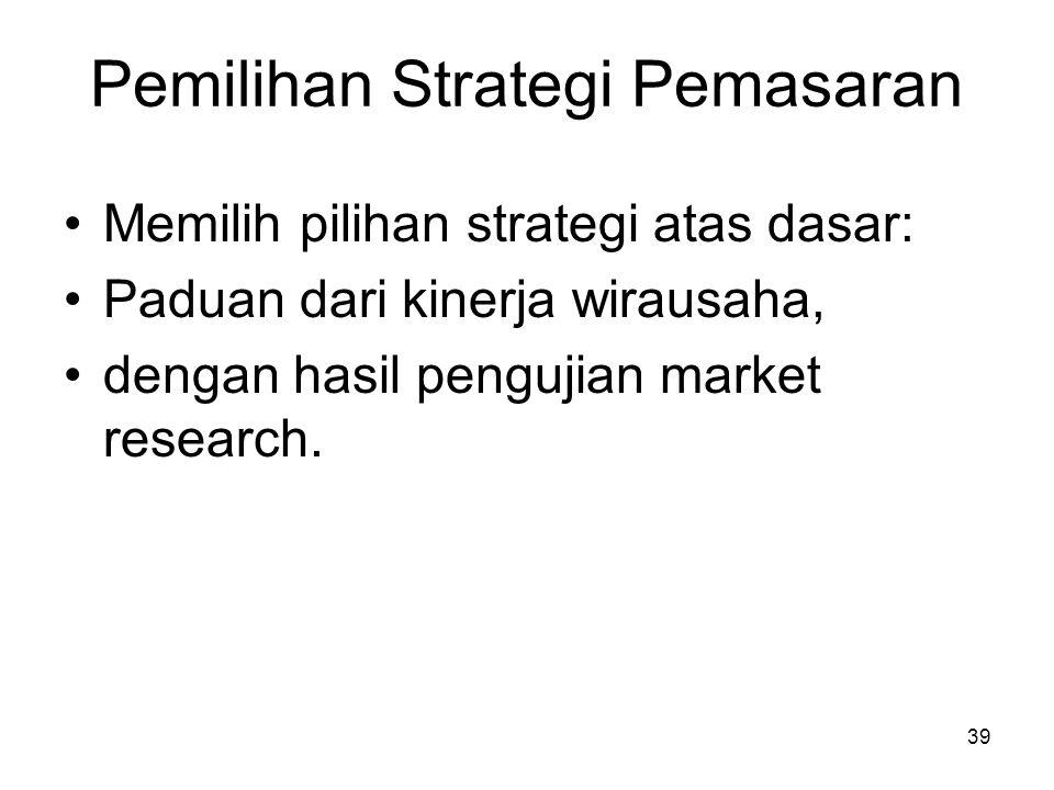 39 Pemilihan Strategi Pemasaran Memilih pilihan strategi atas dasar: Paduan dari kinerja wirausaha, dengan hasil pengujian market research.