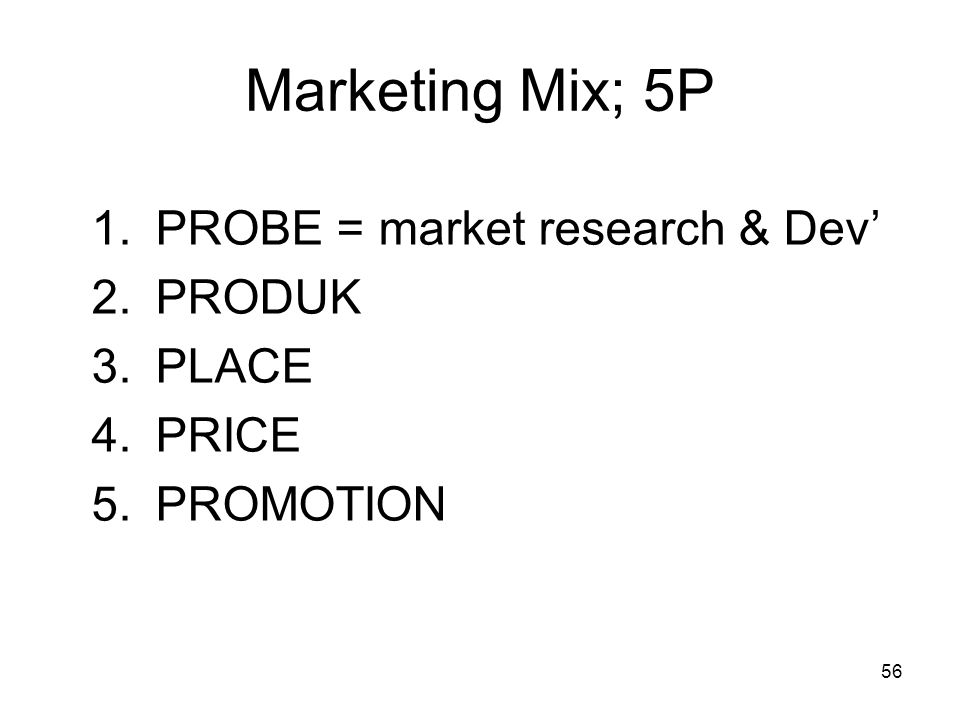 56 Marketing Mix; 5P 1.PROBE = market research & Dev' 2.PRODUK 3.PLACE 4.PRICE 5.PROMOTION