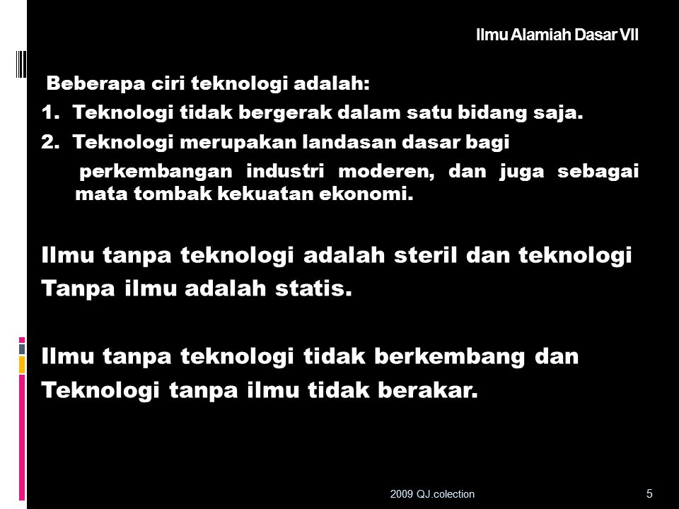 Ilmu Alamiah Dasar VII Beberapa ciri teknologi adalah: 1. Teknologi tidak bergerak dalam satu bidang saja. 2. Teknologi merupakan landasan dasar bagi