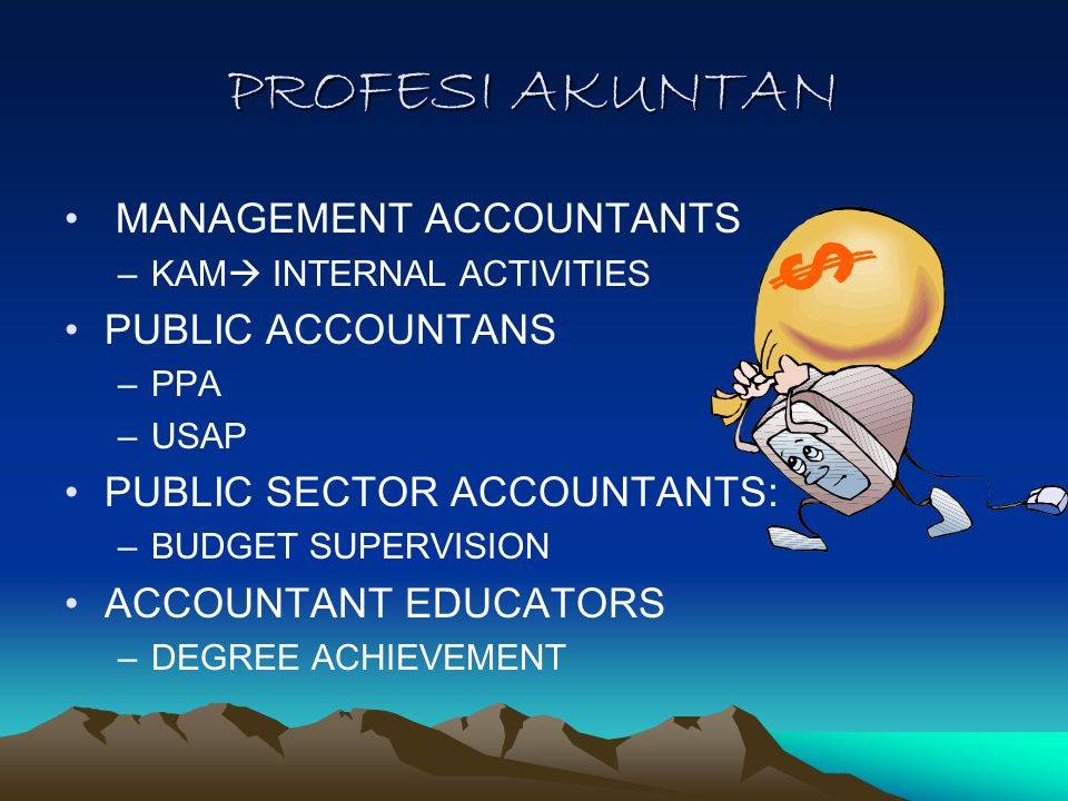 PROFESI AKUNTAN MANAGEMENT ACCOUNTANTS –KAM  INTERNAL ACTIVITIES PUBLIC ACCOUNTANS –PPA –USAP PUBLIC SECTOR ACCOUNTANTS: –BUDGET SUPERVISION ACCOUNTANT EDUCATORS –DEGREE ACHIEVEMENT