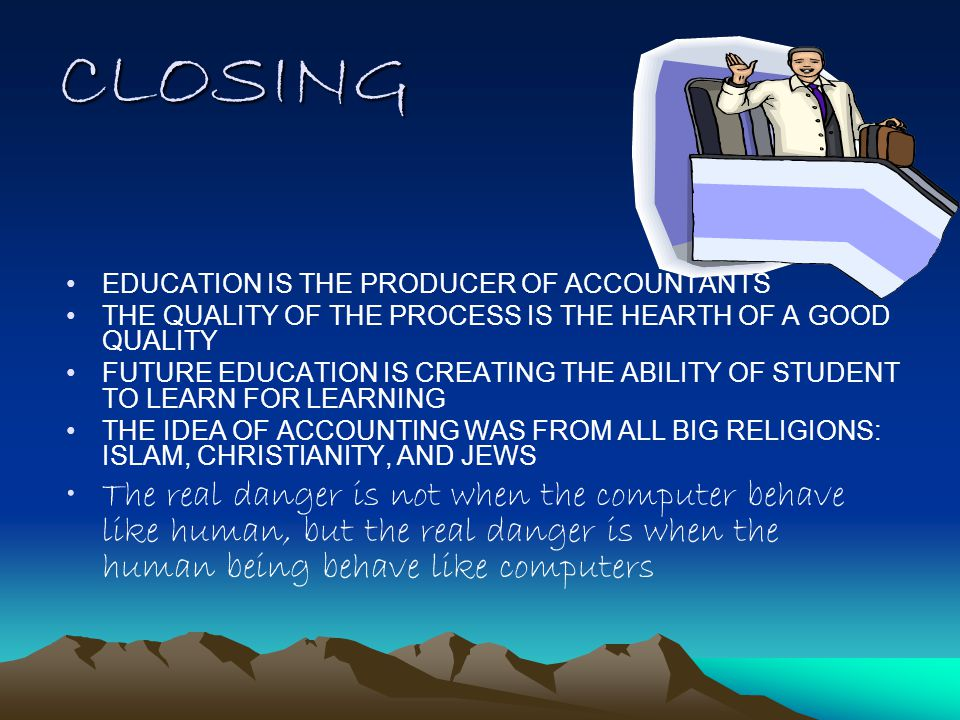 CLOSING EDUCATION IS THE PRODUCER OF ACCOUNTANTS THE QUALITY OF THE PROCESS IS THE HEARTH OF A GOOD QUALITY FUTURE EDUCATION IS CREATING THE ABILITY OF STUDENT TO LEARN FOR LEARNING THE IDEA OF ACCOUNTING WAS FROM ALL BIG RELIGIONS: ISLAM, CHRISTIANITY, AND JEWS The real danger is not when the computer behave like human, but the real danger is when the human being behave like computers