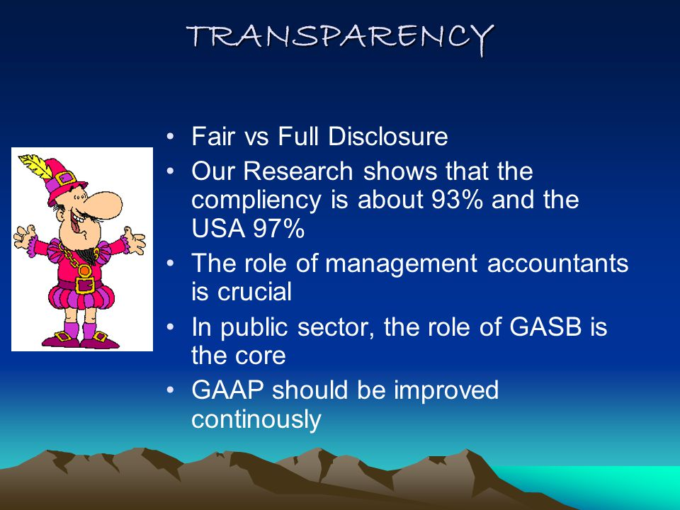 TRANSPARENCY Fair vs Full Disclosure Our Research shows that the compliency is about 93% and the USA 97% The role of management accountants is crucial In public sector, the role of GASB is the core GAAP should be improved continously