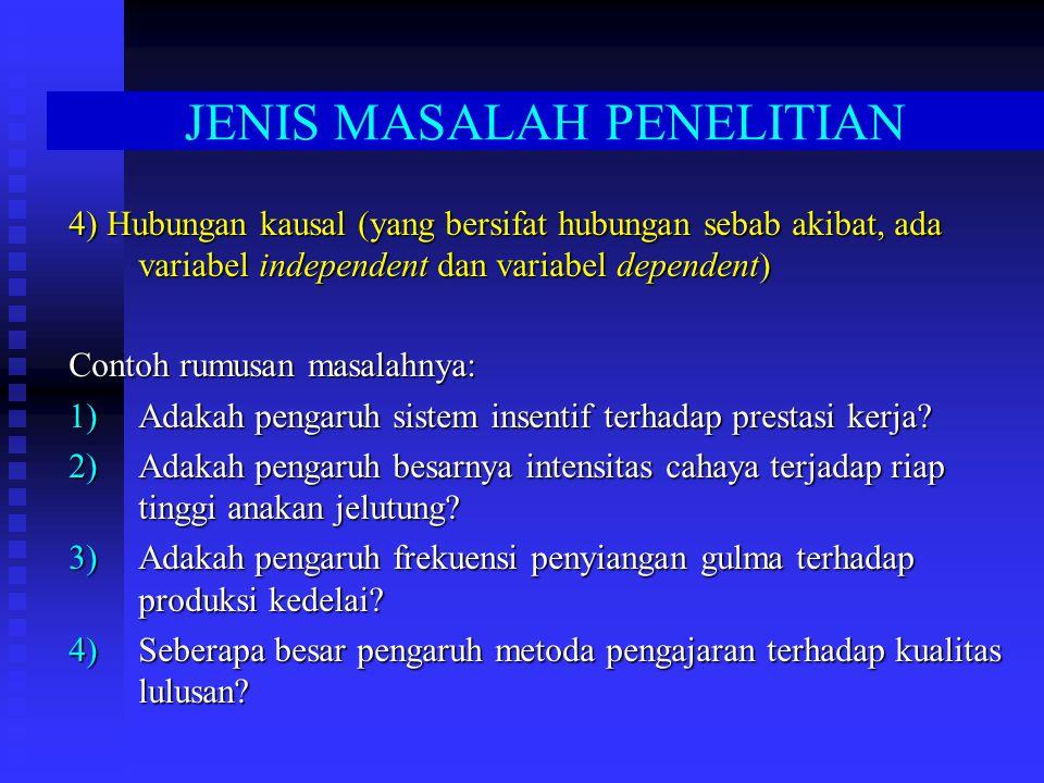 JENIS MASALAH PENELITIAN 4) Hubungan kausal (yang bersifat hubungan sebab akibat, ada variabel independent dan variabel dependent) Contoh rumusan masalahnya: 1)Adakah pengaruh sistem insentif terhadap prestasi kerja.