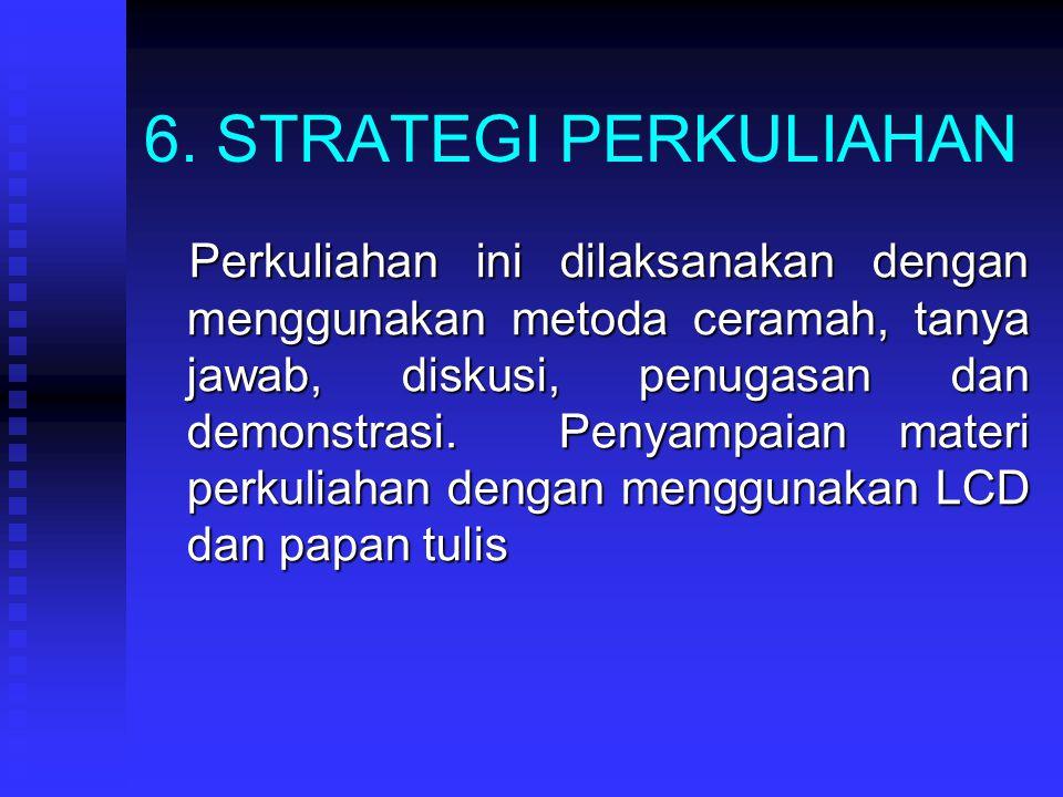 6. STRATEGI PERKULIAHAN Perkuliahan ini dilaksanakan dengan menggunakan metoda ceramah, tanya jawab, diskusi, penugasan dan demonstrasi. Penyampaian m