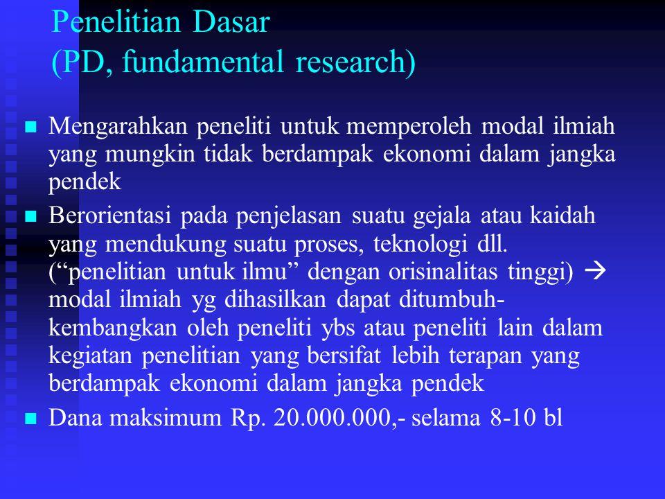 Penelitian Dasar (PD, fundamental research) Mengarahkan peneliti untuk memperoleh modal ilmiah yang mungkin tidak berdampak ekonomi dalam jangka pendek Berorientasi pada penjelasan suatu gejala atau kaidah yang mendukung suatu proses, teknologi dll.