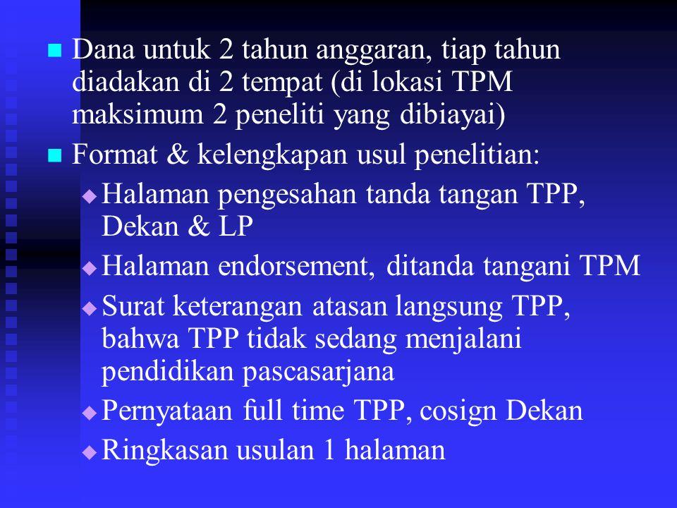 Dana untuk 2 tahun anggaran, tiap tahun diadakan di 2 tempat (di lokasi TPM maksimum 2 peneliti yang dibiayai) Format & kelengkapan usul penelitian:   Halaman pengesahan tanda tangan TPP, Dekan & LP   Halaman endorsement, ditanda tangani TPM   Surat keterangan atasan langsung TPP, bahwa TPP tidak sedang menjalani pendidikan pascasarjana   Pernyataan full time TPP, cosign Dekan   Ringkasan usulan 1 halaman