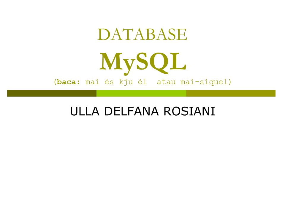 DATABASE MySQL (baca: mai és kju él atau mai-siquel) ULLA DELFANA ROSIANI