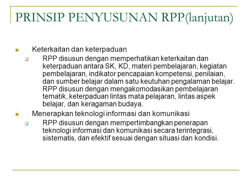 PRINSIP PENYUSUNAN RPP(lanjutan) Keterkaitan dan keterpaduan  RPP disusun dengan memperhatikan keterkaitan dan keterpaduan antara SK, KD, materi pembelajaran, kegiatan pembelajaran, indikator pencapaian kompetensi, penilaian, dan sumber belajar dalam satu keutuhan pengalaman belajar.