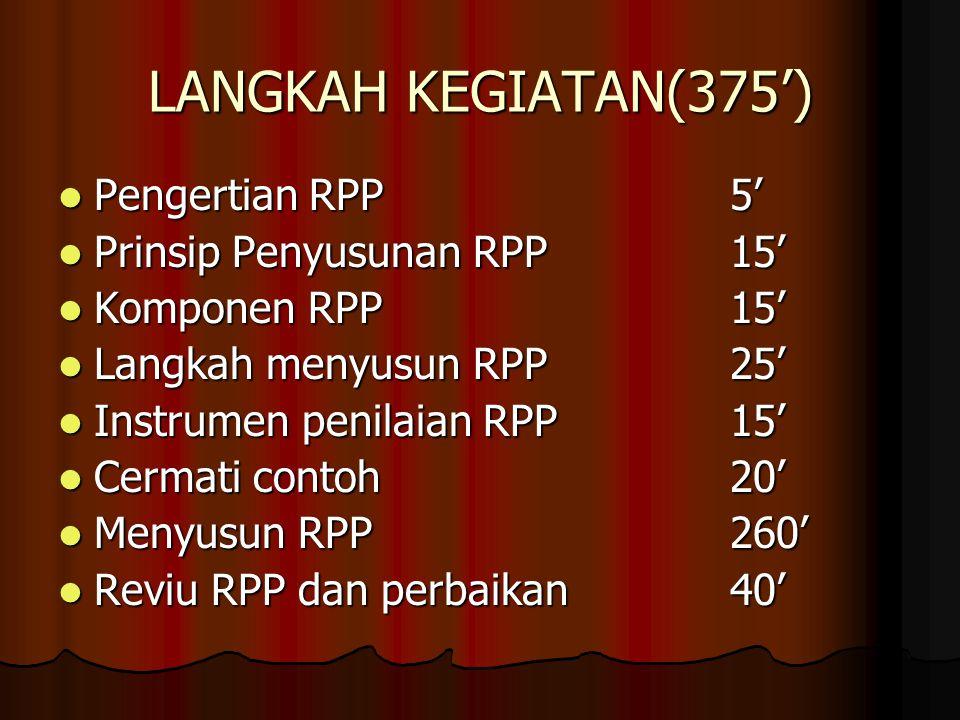 LANGKAH KEGIATAN(375') Pengertian RPP5' Pengertian RPP5' Prinsip Penyusunan RPP15' Prinsip Penyusunan RPP15' Komponen RPP15' Komponen RPP15' Langkah menyusun RPP25' Langkah menyusun RPP25' Instrumen penilaian RPP15' Instrumen penilaian RPP15' Cermati contoh20' Cermati contoh20' Menyusun RPP260' Menyusun RPP260' Reviu RPP dan perbaikan40' Reviu RPP dan perbaikan40'
