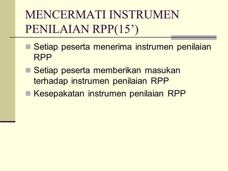 MENCERMATI INSTRUMEN PENILAIAN RPP(15') Setiap peserta menerima instrumen penilaian RPP Setiap peserta memberikan masukan terhadap instrumen penilaian RPP Kesepakatan instrumen penilaian RPP