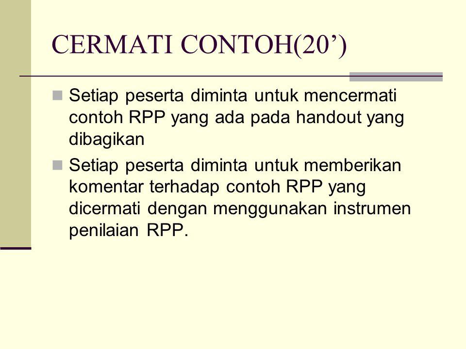 CERMATI CONTOH(20') Setiap peserta diminta untuk mencermati contoh RPP yang ada pada handout yang dibagikan Setiap peserta diminta untuk memberikan komentar terhadap contoh RPP yang dicermati dengan menggunakan instrumen penilaian RPP.