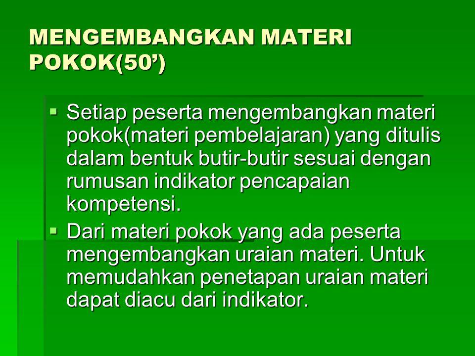 MENGEMBANGKAN MATERI POKOK(50')  Setiap peserta mengembangkan materi pokok(materi pembelajaran) yang ditulis dalam bentuk butir-butir sesuai dengan rumusan indikator pencapaian kompetensi.