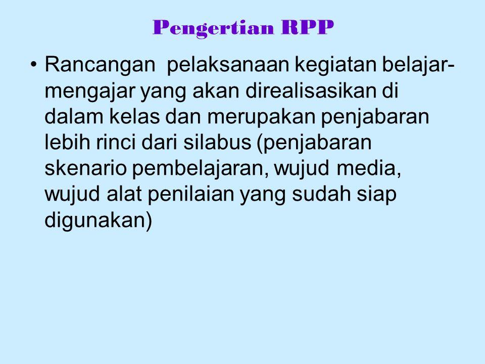 Pengertian RPP Rancangan pelaksanaan kegiatan belajar- mengajar yang akan direalisasikan di dalam kelas dan merupakan penjabaran lebih rinci dari silabus (penjabaran skenario pembelajaran, wujud media, wujud alat penilaian yang sudah siap digunakan)