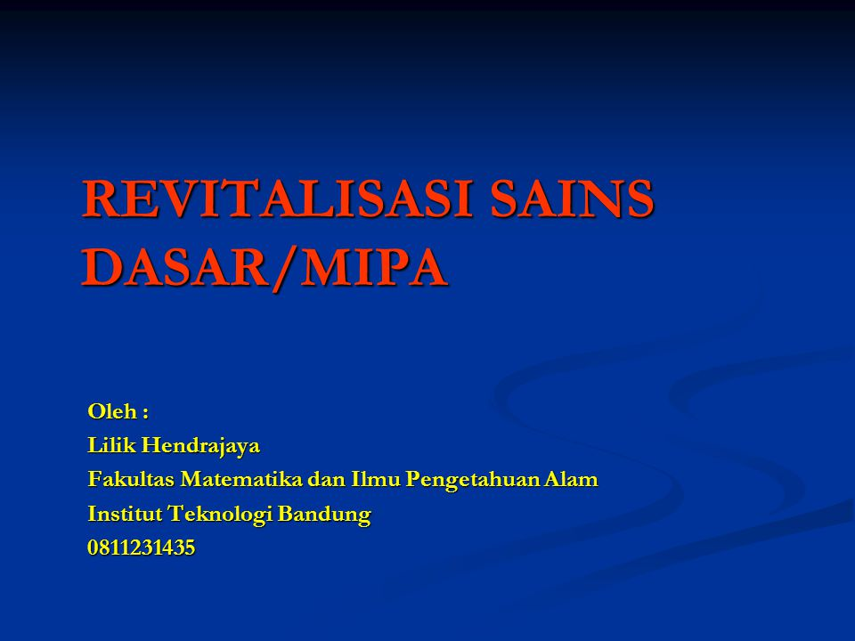 REVITALISASI SAINS DASAR/MIPA Oleh : Lilik Hendrajaya Fakultas Matematika dan Ilmu Pengetahuan Alam Institut Teknologi Bandung 0811231435