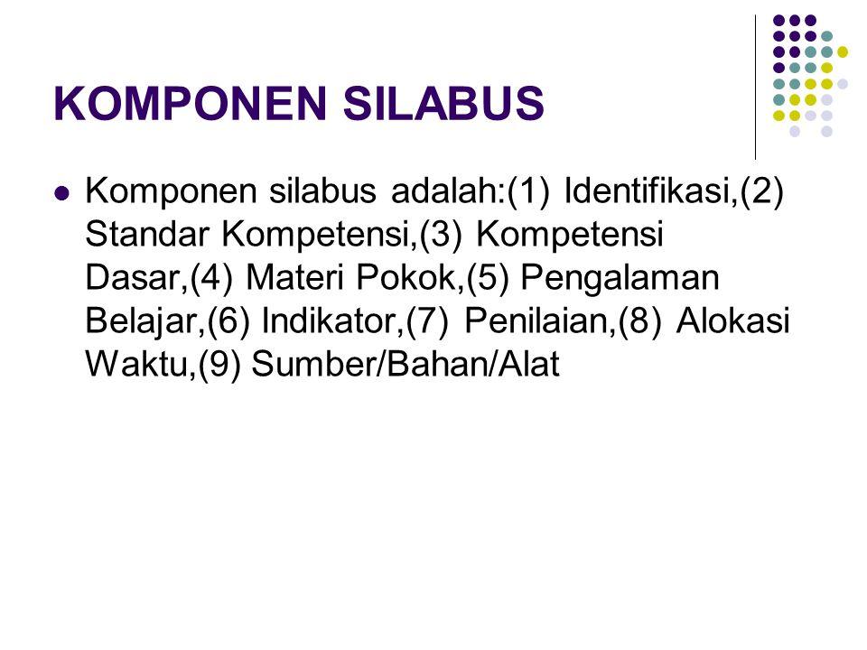 KOMPONEN SILABUS Komponen silabus adalah:(1) Identifikasi,(2) Standar Kompetensi,(3) Kompetensi Dasar,(4) Materi Pokok,(5) Pengalaman Belajar,(6) Indikator,(7) Penilaian,(8) Alokasi Waktu,(9) Sumber/Bahan/Alat