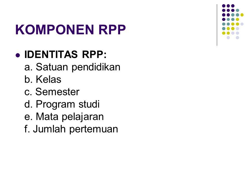 KOMPONEN RPP IDENTITAS RPP: a. Satuan pendidikan b. Kelas c. Semester d. Program studi e. Mata pelajaran f. Jumlah pertemuan