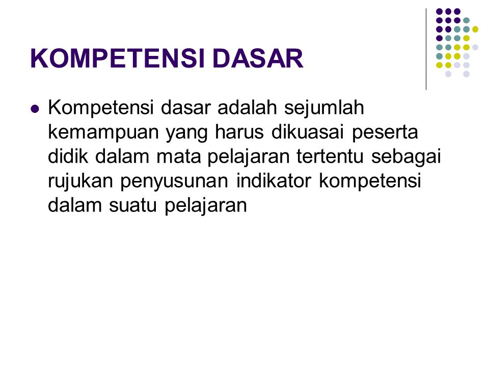 KOMPETENSI DASAR Kompetensi dasar adalah sejumlah kemampuan yang harus dikuasai peserta didik dalam mata pelajaran tertentu sebagai rujukan penyusunan indikator kompetensi dalam suatu pelajaran