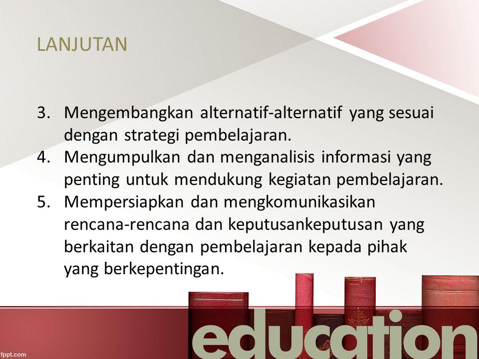 LANJUTAN 3.Mengembangkan alternatif-alternatif yang sesuai dengan strategi pembelajaran. 4.Mengumpulkan dan menganalisis informasi yang penting untuk