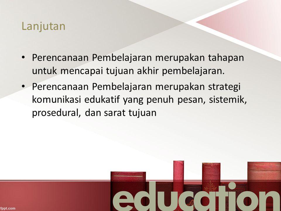Lanjutan Perencanaan Pembelajaran merupakan tahapan untuk mencapai tujuan akhir pembelajaran. Perencanaan Pembelajaran merupakan strategi komunikasi e