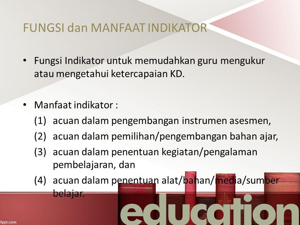 FUNGSI dan MANFAAT INDIKATOR Fungsi Indikator untuk memudahkan guru mengukur atau mengetahui ketercapaian KD. Manfaat indikator : (1) acuan dalam peng