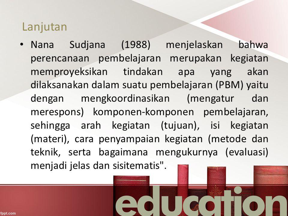 Lanjutan Nana Sudjana (1988) menjelaskan bahwa perencanaan pembelajaran merupakan kegiatan memproyeksikan tindakan apa yang akan dilaksanakan dalam su