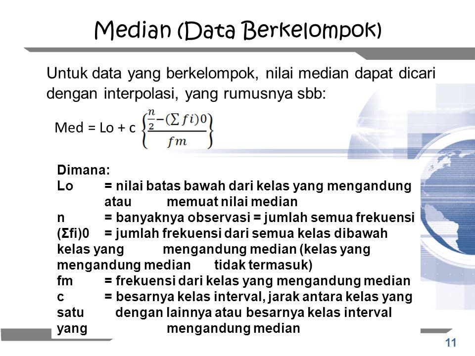11 Median (Data Berkelompok) Untuk data yang berkelompok, nilai median dapat dicari dengan interpolasi, yang rumusnya sbb: Med = Lo + c Dimana: Lo= ni