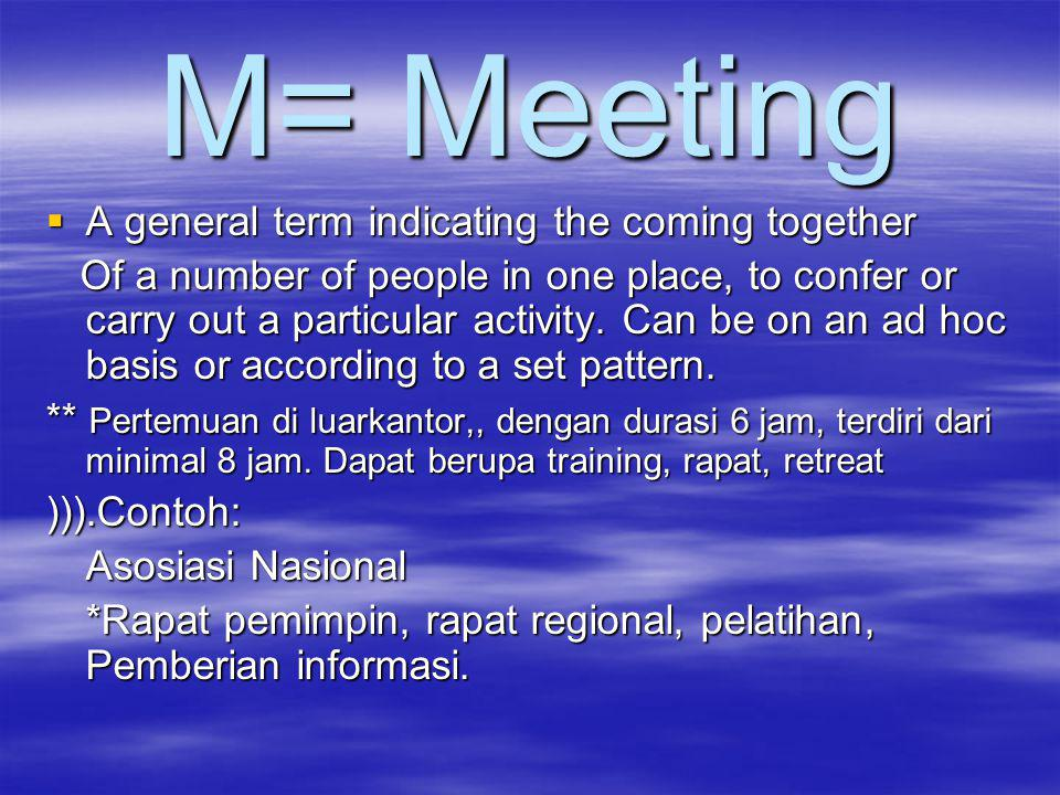 M= Meeting  A general term indicating the coming together Of a number of people in one place, to confer or carry out a particular activity.