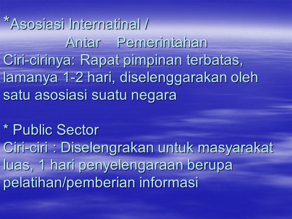 * Asosiasi Internatinal / Antar Pemerintahan Ciri-cirinya: Rapat pimpinan terbatas, lamanya 1-2 hari, diselenggarakan oleh satu asosiasi suatu negara
