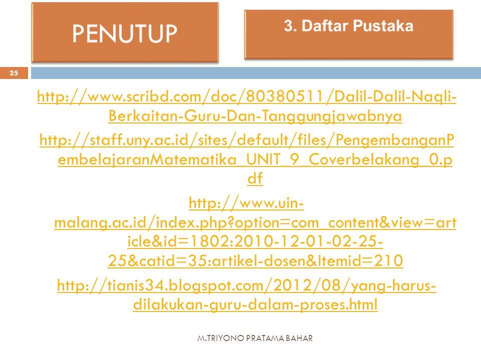 M.TRIYONO PRATAMA BAHAR 25 http://www.scribd.com/doc/80380511/Dalil-Dalil-Naqli- Berkaitan-Guru-Dan-Tanggungjawabnya http://staff.uny.ac.id/sites/default/files/PengembanganP embelajaranMatematika_UNIT_9_Coverbelakang_0.p df http://www.uin- malang.ac.id/index.php option=com_content&view=art icle&id=1802:2010-12-01-02-25- 25&catid=35:artikel-dosen&Itemid=210 http://tianis34.blogspot.com/2012/08/yang-harus- dilakukan-guru-dalam-proses.html