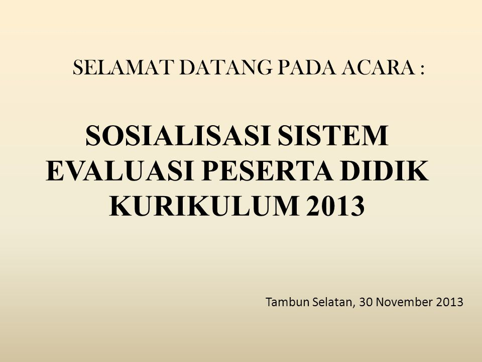 SOSIALISASI SISTEM EVALUASI PESERTA DIDIK KURIKULUM 2013 Tambun Selatan, 30 November 2013 SELAMAT DATANG PADA ACARA :