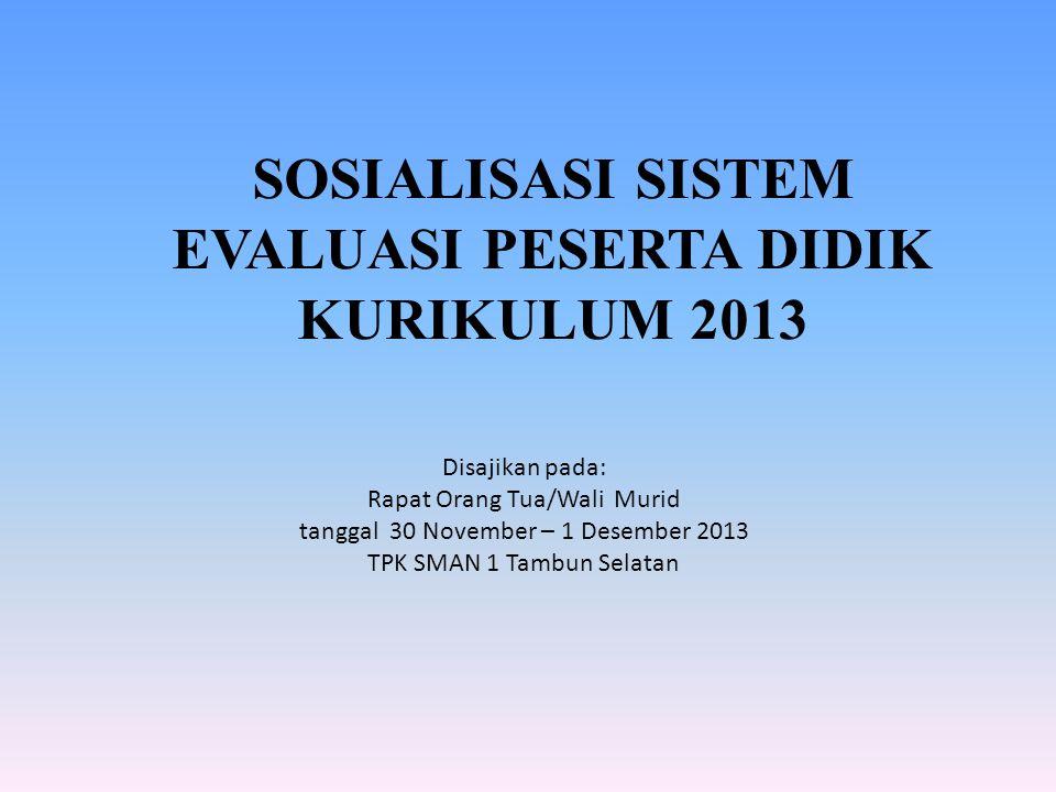 SOSIALISASI SISTEM EVALUASI PESERTA DIDIK KURIKULUM 2013 Disajikan pada: Rapat Orang Tua/Wali Murid tanggal 30 November – 1 Desember 2013 TPK SMAN 1 T